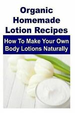 Organic Homemade Lotion Recipes: How to Make Your Own Body Lotions Naturally:...