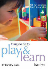 Things to Do to Play and Learn: 130 Fun Activities for 2 - 6 Year Olds by Doroth
