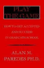 Play The Game: How To Get Accepted and Succeed in Graduate School