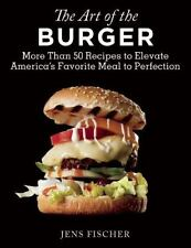 The Art of the Burger : More Than 50 Recipes to Elevate the Burger to...
