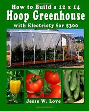 How to Build a 12 x 14 Hoop Greenhouse by Jesse W. Love (Paperback)