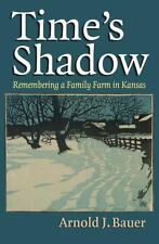 Time's Shadow : Remembering a Family Farm in Kansas by Arnold J. Bauer (2014,...