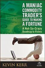 A Maniac Commodity Trader's Guide to Making a Fortune : A Not-So-Crazy...
