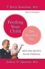 Feeding Your Child : The Brazelton Way by Joshua D. Sparrow and T. Berry Brazelt