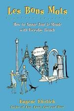 Les Bons Mots: How to Amaze Tout Le Monde with Everyday French, Ehrlich, Eugene,