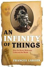 An Infinity of Things: How Sir Henry Wellcome Collected the World, Frances Larso