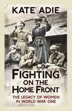 Fighting on the Home Front: The Legacy of Women in World War One, Adie, Kate, Ne