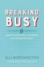 Breaking Busy : How to Find Peace and Purpose in a World of Crazy by Alli...