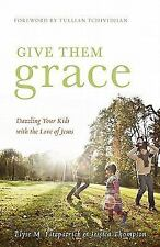 Give Them Grace : Dazzling Your Kids with the Love of Jesus by Jessica Thompson