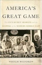 America's Great Game : The CIA's Secret Arabists and the Shaping of the Modern