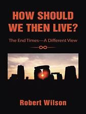 How Should We Then Live?: The End Times-A Different View
