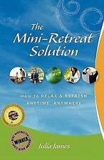 The Mini-Retreat Solution : How to Relax and Refresh - Anytime, Anywhere by...