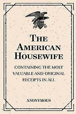 The American Housewife: Containing the Most Valuable and Original Receipts in...