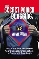 The Secret Power of Blogging: How to Promote and Market Your Business, Organizat