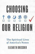 Choosing Our Religion : The Spiritual Lives of America's Nones by Elizabeth...