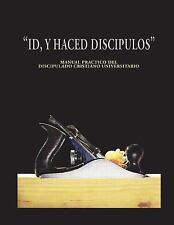 Id y Haced Discipulos : Manual Practico Del Discipulado Cristiano...