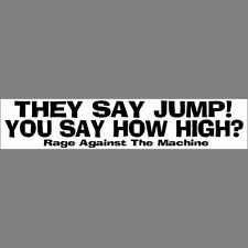 THEY SAY JUMP  YOU SAY HOW HIGH!  Bumper Sticker  Rage Against the Machine