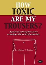 How Toxic are My Trousers?: And a Guide on Refining the Senses to Navigate the W
