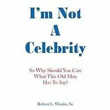 I'm Not A Celebrity : So, Why Should You Care What This Old Man Has to Say?...