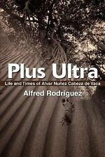 Plus Ultra : Life and Times of Alvar Nunez Cabeza de Vaca by Alfred Rodriguez...