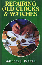 Repairing Old Clocks & Watches by Anthony Whiten