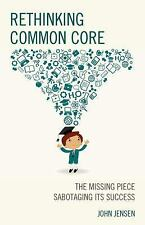 Rethinking Common Core : The Missing Piece Sabotaging Its Success by John...