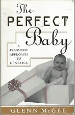 The Perfect Baby: A Pragmatic Approach to Genetics Glenn McGee very good