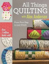 All Things Quilting with Alex Anderson : From First Step to Last Stitch by...