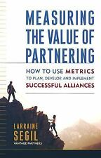 Measuring the Value of Partnering: How to Use Metrics to Plan, Develop, and Impl