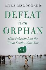 Defeat is an Orphan: How Pakistan Lost the Great South Asian War, Myra MacDonald