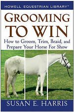 Grooming to Win: How to Groom, Trim, Braid, and Prepare Your Horse for Show...