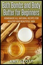 Bath Bombs and Body Butter for Beginners: Homemade All Natural Recipes for...