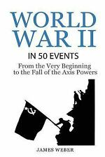 History in 50 Events: World War 2: World War II in 50 Events : From the Very...
