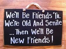 WE'LL BE FRIENDS TIL WE'RE OLD SENILE then new Funny Wood Sign girlfriend gift
