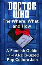 Doctor Who - the What, Where, and How : A Fannish Guide to the TARDIS-Sized...