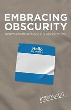 Embracing Obscurity : Becoming Nothing in Light of God's Everything by...