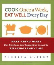 Cook Once a Week, Eat Well Every Day: Make-Ahead Meals that Transform Your Suppe
