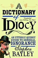 A Dictionary of Idiocy: An Utterly Quirky Guide to General Ignorance Stephen Bay