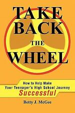 Take Back the Wheel : How to Help Make Your Teenager's High School Journey...