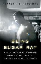 Being Sugar Ray: The Life of Sugar Ray Robinson, America's Greatest Boxer and th