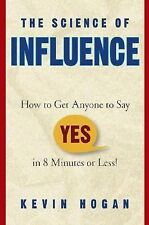 The Science of Influence : How to Get Anyone to Say Yes in 8 Minutes or Less!...