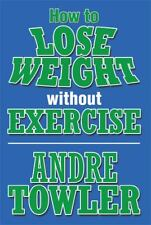 How to Lose Weight Without Exercise by Andre Towler (2013, Paperback)