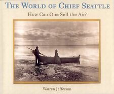 The World of Chief Seattle : How Can One Sell the Air? by Warren Jefferson...