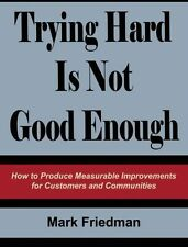 Trying Hard Is Not Good Enough : How to Produce Measurable Improvements for Cust