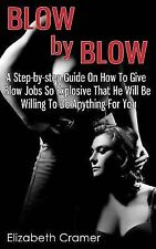 Blow by Blow - a Step-By-step Guide on How to Give Blow Jobs So Explosive...