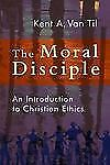 The Moral Disciple : An Introduction to Christian Ethics by Kent A. Van Til...