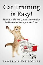 Cat Training Is Easy! : How to Train a Cat, Solve Cat Behavior Problems and...