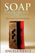 Soap Making Recipes Book 2 : Melt and Pour Soap Recipes by Angela Pierce...