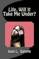 Life, Will It Take Me Under? by M. S. Joan L. Sample (2015, Paperback)