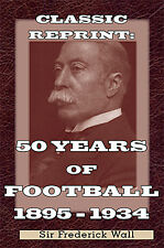 Classic Reprint 50 Years of Football 1884-1934 Sir Frederick Wall autobiography